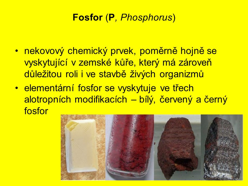 Fosfor (P, Phosphorus) nekovový chemický prvek, poměrně hojně se vyskytující v zemské kůře, který má zároveň důležitou roli i ve stavbě živých organiz