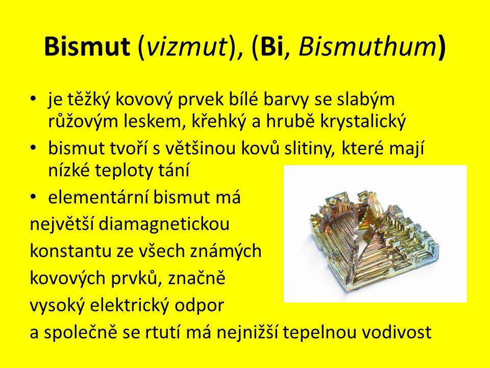 Bismut (vizmut), (Bi, Bismuthum) je těžký kovový prvek bílé barvy se slabým růžovým leskem, křehký a hrubě krystalický bismut tvoří s většinou kovů sl