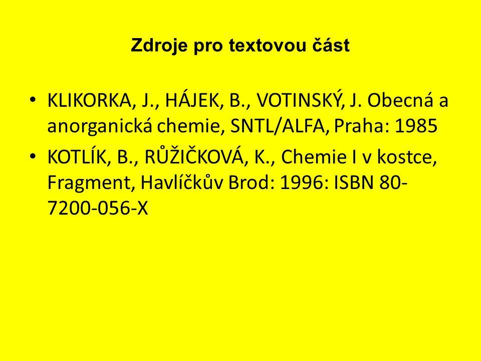 Zdroje pro textovou část KLIKORKA, J., HÁJEK, B., VOTINSKÝ, J. Obecná a anorganická chemie, SNTL/ALFA, Praha: 1985 KOTLÍK, B., RŮŽIČKOVÁ, K., Chemie I