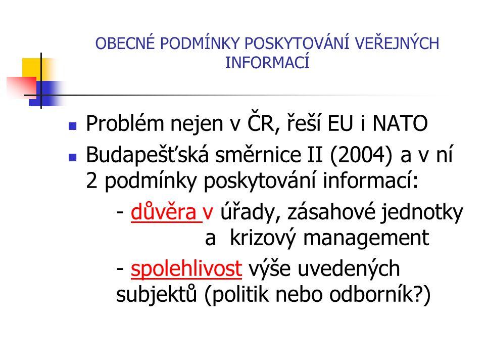 OBECNÉ PODMÍNKY POSKYTOVÁNÍ VEŘEJNÝCH INFORMACÍ Problém nejen v ČR, řeší EU i NATO Budapešťská směrnice II (2004) a v ní 2 podmínky poskytování informací: - důvěra v úřady, zásahové jednotky a krizový management - spolehlivost výše uvedených subjektů (politik nebo odborník?)