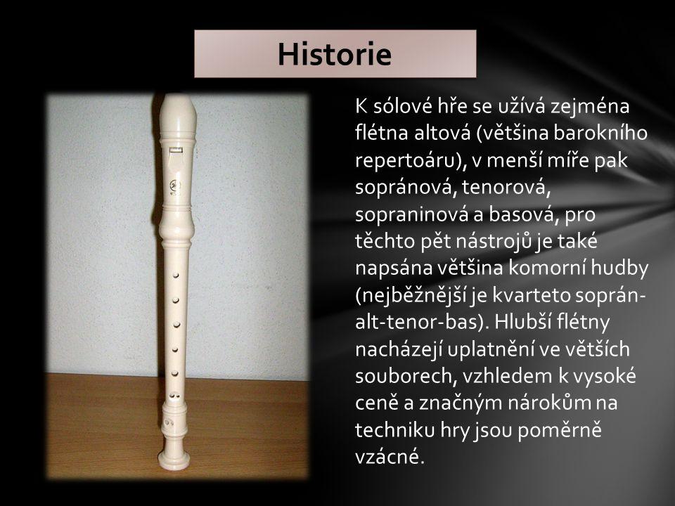 Historie K sólové hře se užívá zejména flétna altová (většina barokního repertoáru), v menší míře pak sopránová, tenorová, sopraninová a basová, pro těchto pět nástrojů je také napsána většina komorní hudby (nejběžnější je kvarteto soprán- alt-tenor-bas).