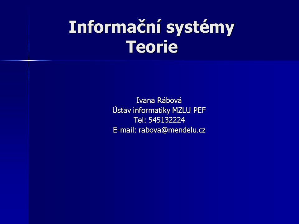 Informační systémy Teorie Ivana Rábová Ústav informatiky MZLU PEF Tel: 545132224 E-mail: rabova@mendelu.cz