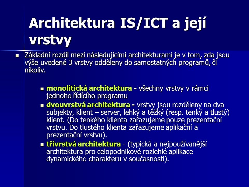 Architektura IS/ICT a její vrstvy Základní rozdíl mezi následujícími architekturami je v tom, zda jsou výše uvedené 3 vrstvy odděleny do samostatných programů, či nikoliv.