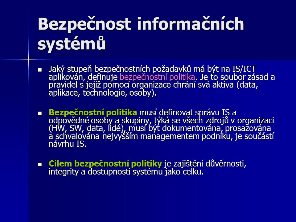 Bezpečnost informačních systémů Jaký stupeň bezpečnostních požadavků má být na IS/ICT aplikován, definuje bezpečnostní politika.