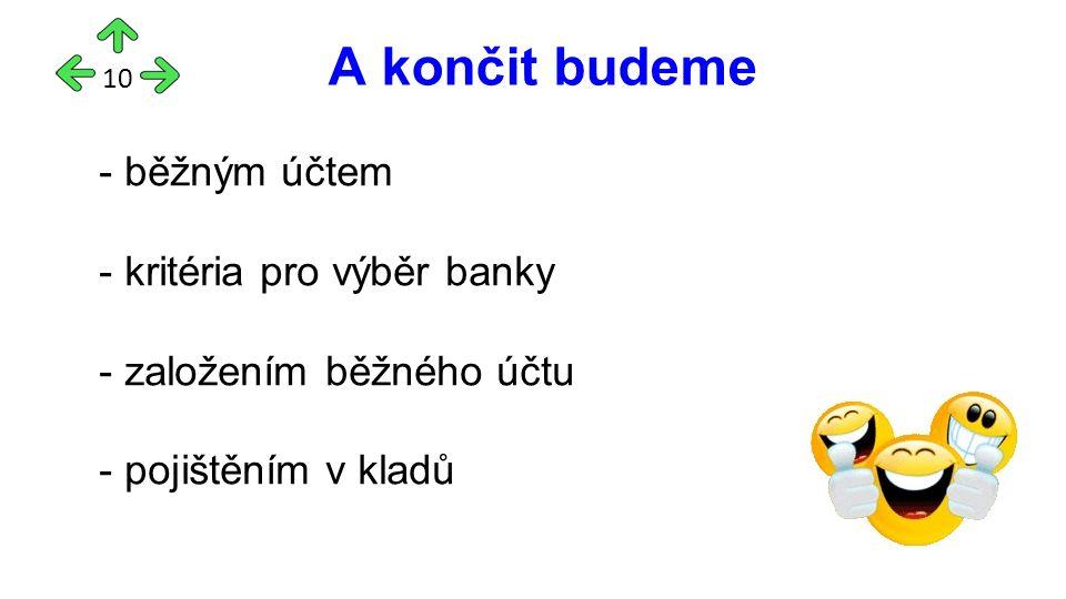 A končit budeme 10 - běžným účtem - kritéria pro výběr banky - založením běžného účtu - pojištěním v kladů