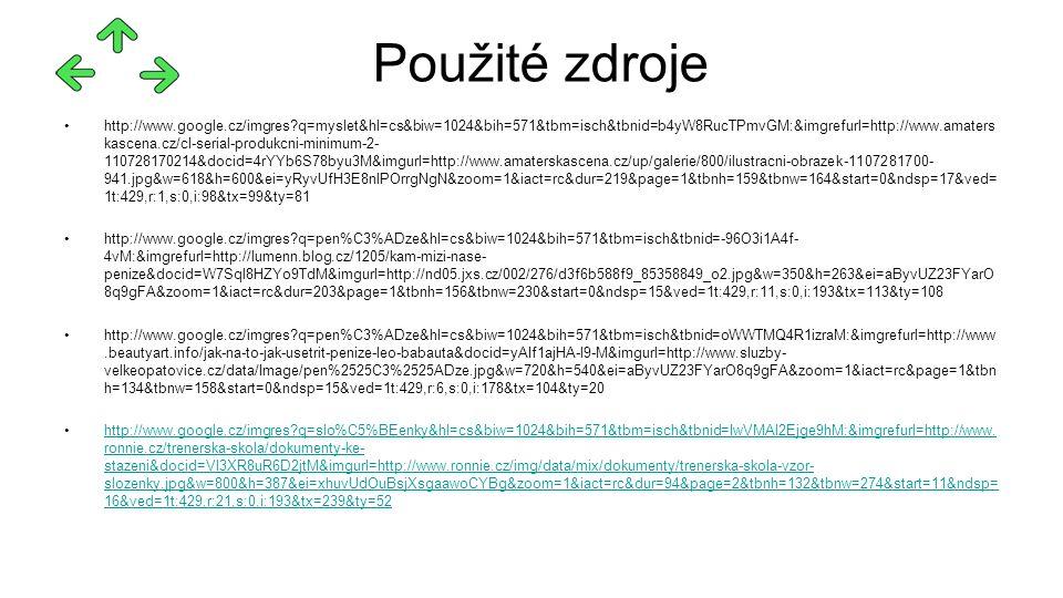 http://www.google.cz/imgres q=myslet&hl=cs&biw=1024&bih=571&tbm=isch&tbnid=b4yW8RucTPmvGM:&imgrefurl=http://www.amaters kascena.cz/cl-serial-produkcni-minimum-2- 110728170214&docid=4rYYb6S78byu3M&imgurl=http://www.amaterskascena.cz/up/galerie/800/ilustracni-obrazek-1107281700- 941.jpg&w=618&h=600&ei=yRyvUfH3E8nlPOrrgNgN&zoom=1&iact=rc&dur=219&page=1&tbnh=159&tbnw=164&start=0&ndsp=17&ved= 1t:429,r:1,s:0,i:98&tx=99&ty=81 http://www.google.cz/imgres q=pen%C3%ADze&hl=cs&biw=1024&bih=571&tbm=isch&tbnid=-96O3i1A4f- 4vM:&imgrefurl=http://lumenn.blog.cz/1205/kam-mizi-nase- penize&docid=W7Sql8HZYo9TdM&imgurl=http://nd05.jxs.cz/002/276/d3f6b588f9_85358849_o2.jpg&w=350&h=263&ei=aByvUZ23FYarO 8q9gFA&zoom=1&iact=rc&dur=203&page=1&tbnh=156&tbnw=230&start=0&ndsp=15&ved=1t:429,r:11,s:0,i:193&tx=113&ty=108 http://www.google.cz/imgres q=pen%C3%ADze&hl=cs&biw=1024&bih=571&tbm=isch&tbnid=oWWTMQ4R1izraM:&imgrefurl=http://www.beautyart.info/jak-na-to-jak-usetrit-penize-leo-babauta&docid=yAIf1ajHA-l9-M&imgurl=http://www.sluzby- velkeopatovice.cz/data/Image/pen%2525C3%2525ADze.jpg&w=720&h=540&ei=aByvUZ23FYarO8q9gFA&zoom=1&iact=rc&page=1&tbn h=134&tbnw=158&start=0&ndsp=15&ved=1t:429,r:6,s:0,i:178&tx=104&ty=20 http://www.google.cz/imgres q=slo%C5%BEenky&hl=cs&biw=1024&bih=571&tbm=isch&tbnid=IwVMAl2Ejge9hM:&imgrefurl=http://www.