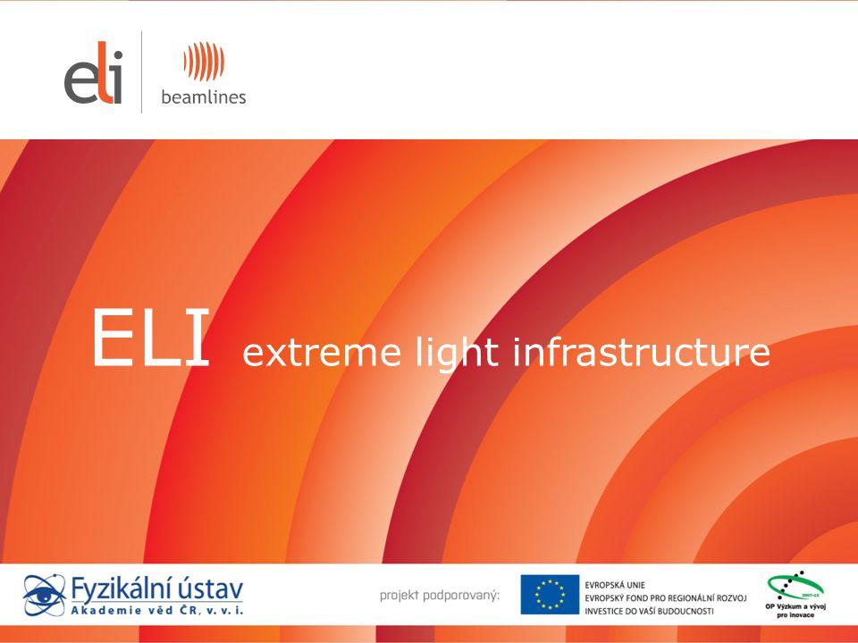 Mezinárodní projekt ELI 13 Evropských zemí: 40 vědeckých a akademických institucí CNRS, LASERLAB, Max Born Institute Pilíře projektu ELI: Česká republika Maďarsko Rumunsko