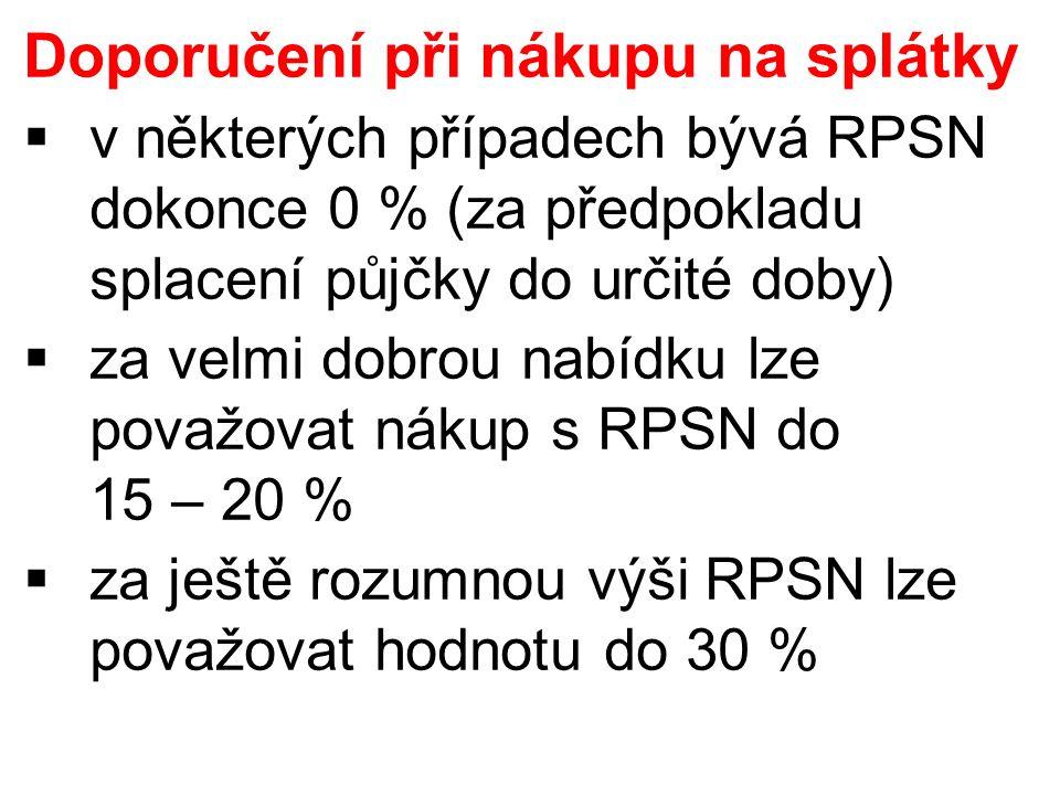 Doporučení při nákupu na splátky  v některých případech bývá RPSN dokonce 0 % (za předpokladu splacení půjčky do určité doby)  za velmi dobrou nabídku lze považovat nákup s RPSN do 15 – 20 %  za ještě rozumnou výši RPSN lze považovat hodnotu do 30 %