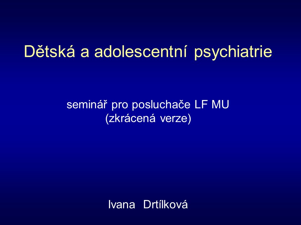 Dětská a adolescentní psychiatrie seminář pro posluchače LF MU (zkrácená verze) Ivana Drtílková