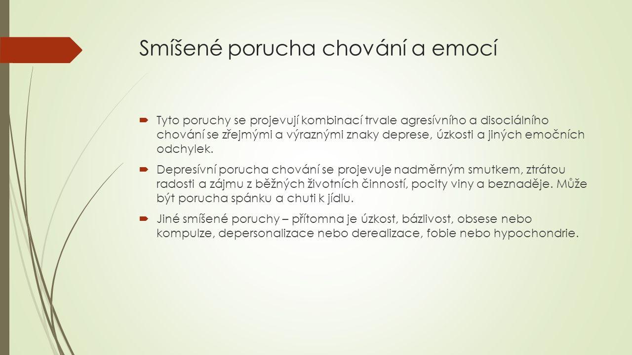 Smíšené porucha chování a emocí  Tyto poruchy se projevují kombinací trvale agresívního a disociálního chování se zřejmými a výraznými znaky deprese, úzkosti a jiných emočních odchylek.