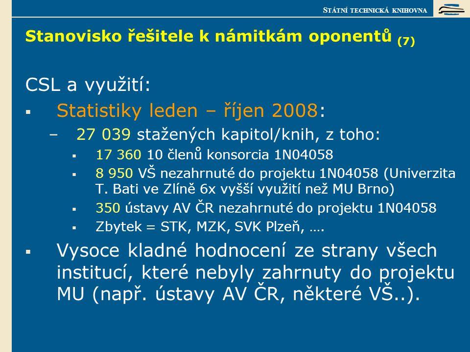 S TÁTNÍ TECHNICKÁ KNIHOVNA Stanovisko řešitele k námitkám oponentů (7) CSL a využití:  Statistiky leden – říjen 2008: –27 039 stažených kapitol/knih, z toho:  17 360 10 členů konsorcia 1N04058  8 950 VŠ nezahrnuté do projektu 1N04058 (Univerzita T.