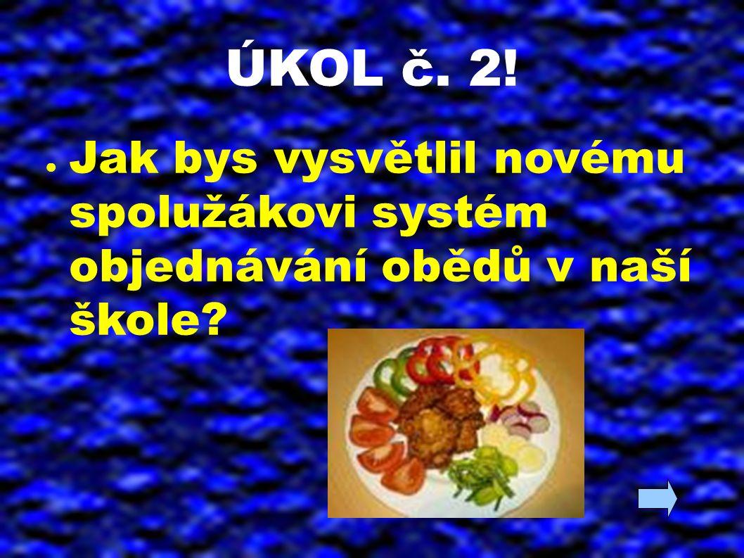 ÚKOL č. 2! ● Jak bys vysvětlil novému spolužákovi systém objednávání obědů v naší škole?
