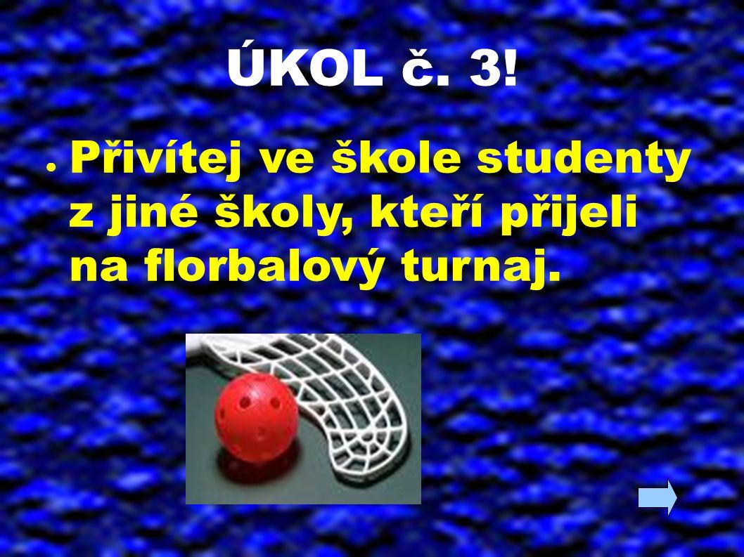 ÚKOL č. 3! ● Přivítej ve škole studenty z jiné školy, kteří přijeli na florbalový turnaj.