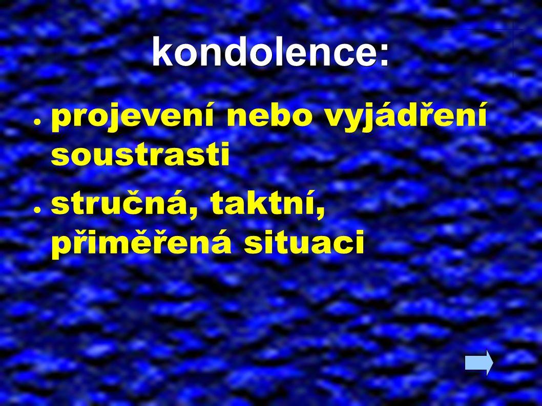 kondolence: ● projevení nebo vyjádření soustrasti ● stručná, taktní, přiměřená situaci