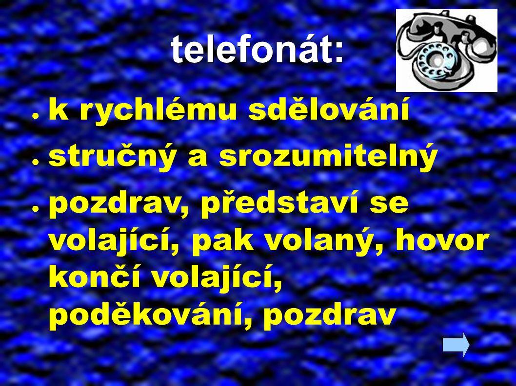 telefonát: ● k rychlému sdělování ● stručný a srozumitelný ● pozdrav, představí se volající, pak volaný, hovor končí volající, poděkování, pozdrav