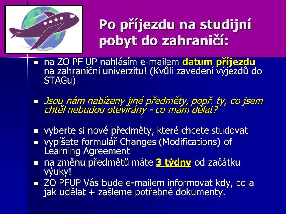 Po příjezdu na studijní pobyt do zahraničí: na ZO PF UP nahlásím e-mailem datum příjezdu na zahraniční univerzitu! (Kvůli zavedení výjezdů do STAGu) n