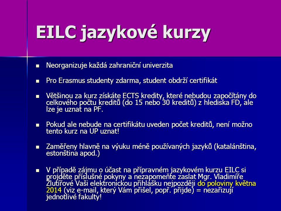 EILC jazykové kurzy Neorganizuje každá zahraniční univerzita Neorganizuje každá zahraniční univerzita Pro Erasmus studenty zdarma, student obdrží certifikát Pro Erasmus studenty zdarma, student obdrží certifikát Většinou za kurz získáte ECTS kredity, které nebudou započítány do celkového počtu kreditů (do 15 nebo 30 kreditů) z hlediska FD, ale lze je uznat na PF.