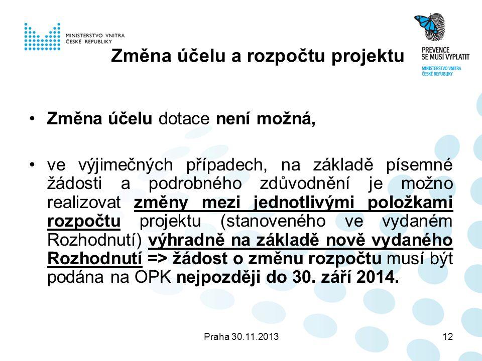 Praha 30.11.201312 Změna účelu a rozpočtu projektu Změna účelu dotace není možná, ve výjimečných případech, na základě písemné žádosti a podrobného zdůvodnění je možno realizovat změny mezi jednotlivými položkami rozpočtu projektu (stanoveného ve vydaném Rozhodnutí) výhradně na základě nově vydaného Rozhodnutí => žádost o změnu rozpočtu musí být podána na OPK nejpozději do 30.
