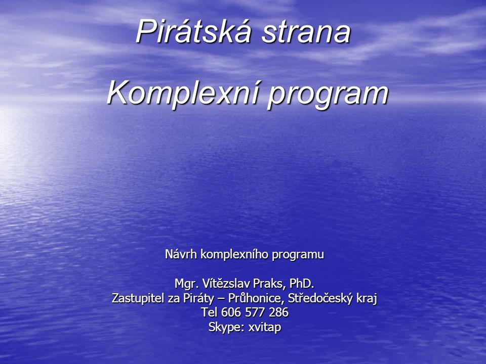 Pirátská strana Návrh komplexního programu Mgr. Vítězslav Praks, PhD.