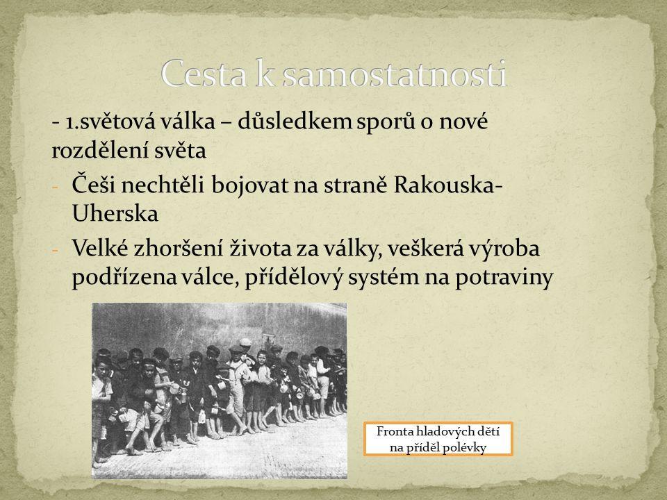  T.G.Masaryk, Edvard Beneš, Milan Rastislav Štefánik  Oslovovali krajany v zahraničí, získali velkou podporu  Jednání byla složitá, spojenci s rozpadem Rakouska- Uherska vůbec nepočítali  V českých zemích vypukaly hladové bouře, potlačované četnickými oddíly Demonstrace v Plzni