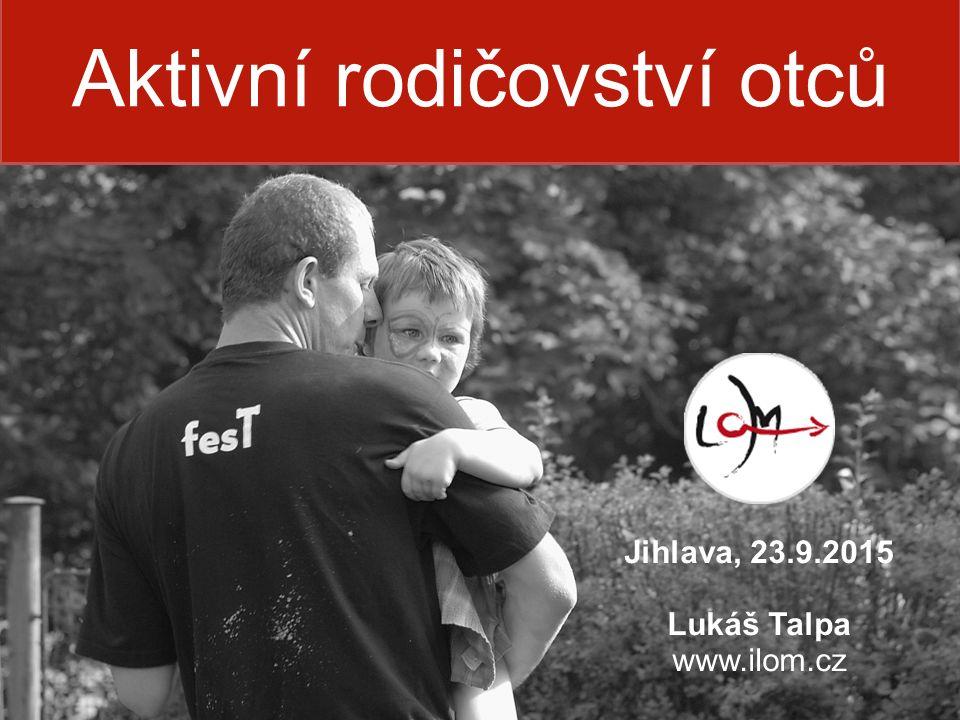 Aktivní rodičovství otců Jihlava, 23.9.2015 Lukáš Talpa www.ilom.cz