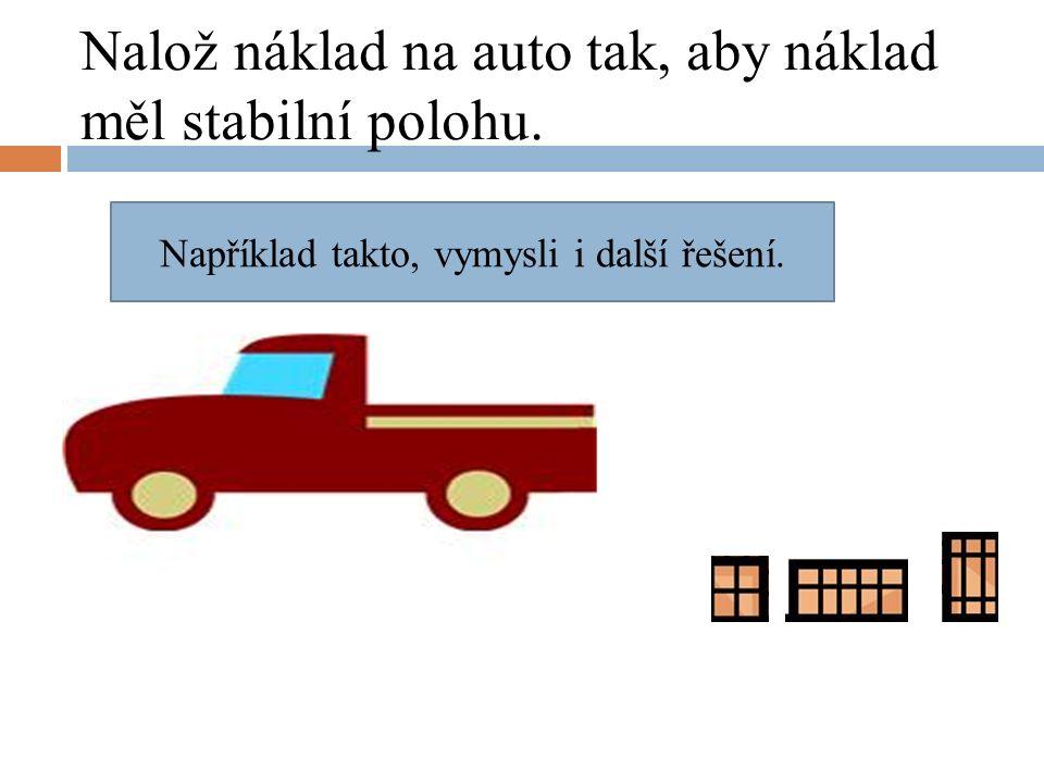 Nalož náklad na auto tak, aby náklad měl stabilní polohu. Například takto, vymysli i další řešení.