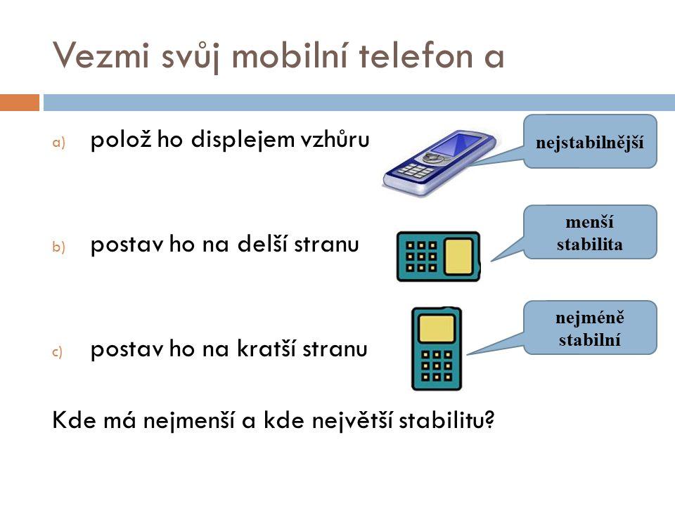 Vezmi svůj mobilní telefon a a) polož ho displejem vzhůru b) postav ho na delší stranu c) postav ho na kratší stranu Kde má nejmenší a kde největší stabilitu.