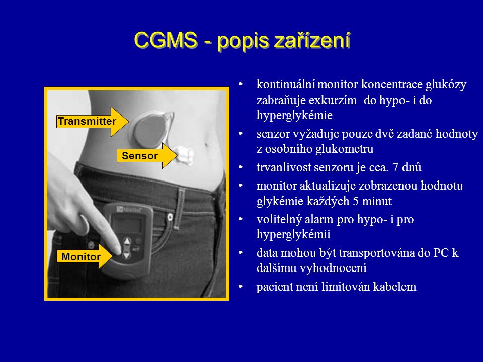 CGMS - popis zařízení Transmitter Sensor Monitor kontinuální monitor koncentrace glukózy zabraňuje exkurzím do hypo- i do hyperglykémie senzor vyžaduj