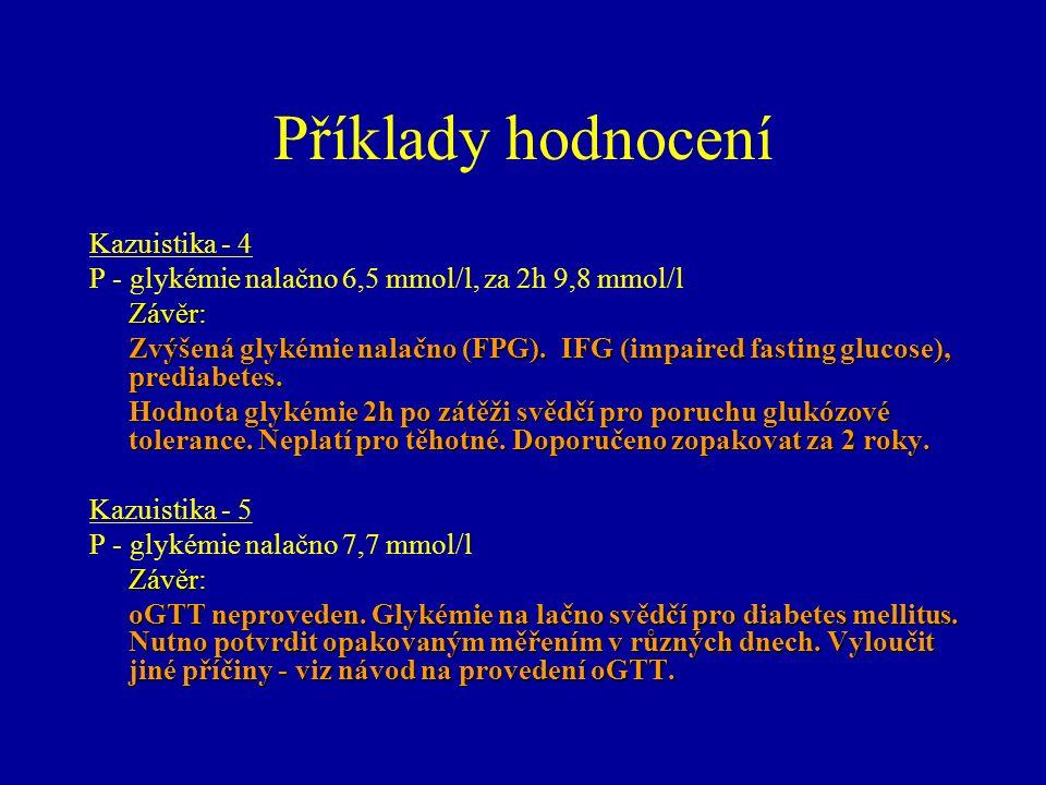 Příklady hodnocení Kazuistika - 4 P - glykémie nalačno 6,5 mmol/l, za 2h 9,8 mmol/lZávěr: Zvýšená glykémie nalačno (FPG). IFG (impaired fasting glucos