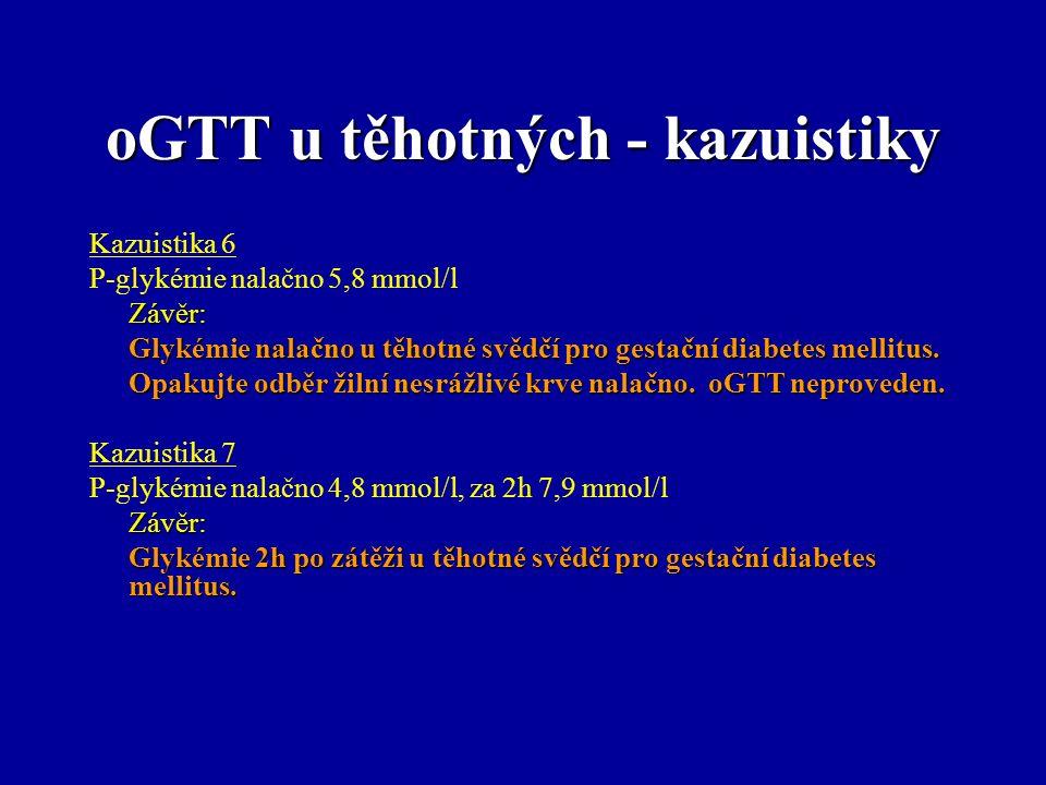 oGTT u těhotných - kazuistiky Kazuistika 6 P-glykémie nalačno 5,8 mmol/lZávěr: Glykémie nalačno u těhotné svědčí pro gestační diabetes mellitus. Opaku