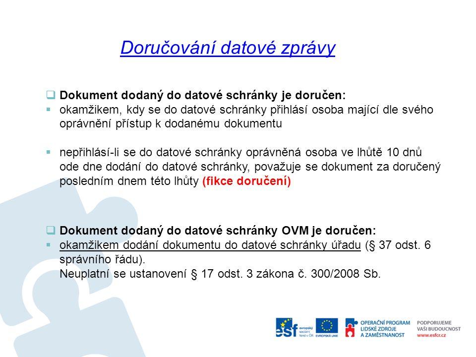 Dokument dodaný do datové schránky je doručen:  okamžikem, kdy se do datové schránky přihlásí osoba mající dle svého oprávnění přístup k dodanému dokumentu  nepřihlásí-li se do datové schránky oprávněná osoba ve lhůtě 10 dnů ode dne dodání do datové schránky, považuje se dokument za doručený posledním dnem této lhůty (fikce doručení)  Dokument dodaný do datové schránky OVM je doručen:  okamžikem dodání dokumentu do datové schránky úřadu (§ 37 odst.