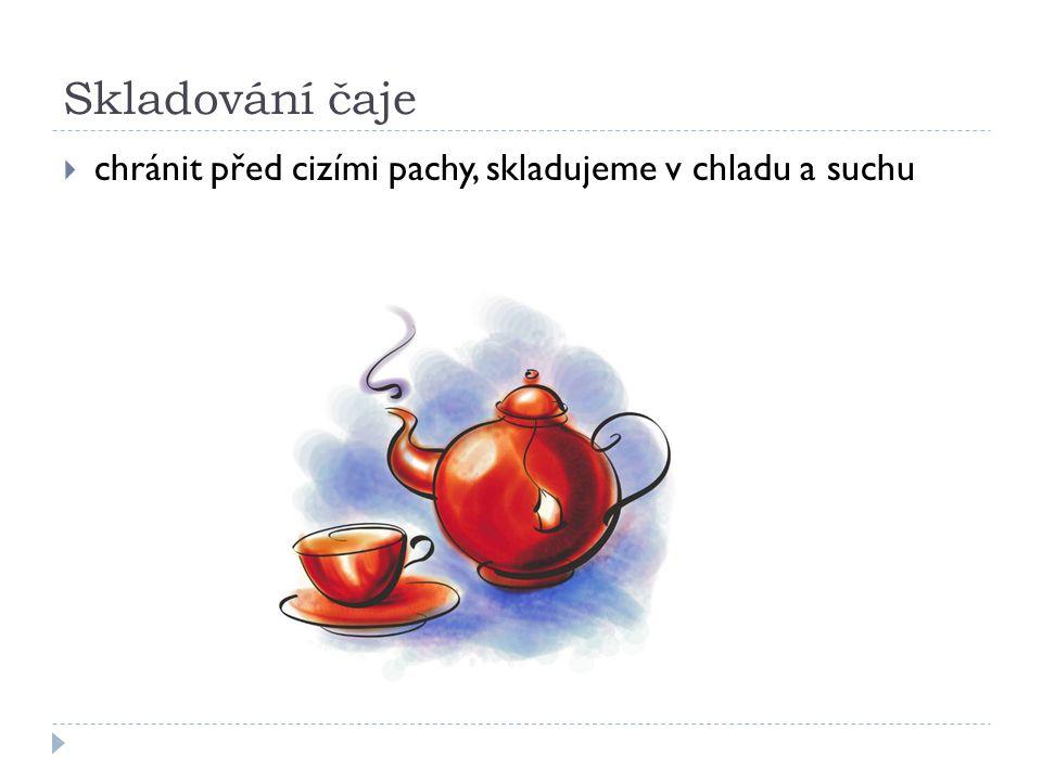 Skladování čaje  chránit před cizími pachy, skladujeme v chladu a suchu