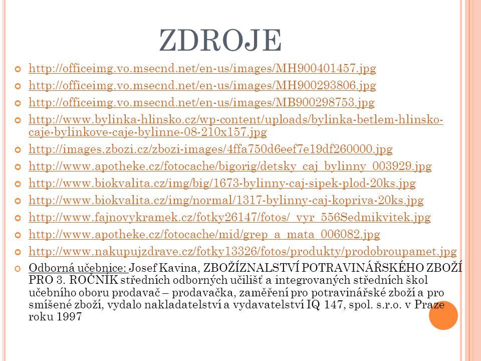 ZDROJE http://officeimg.vo.msecnd.net/en-us/images/MH900401457.jpg http://officeimg.vo.msecnd.net/en-us/images/MH900293806.jpg http://officeimg.vo.msecnd.net/en-us/images/MB900298753.jpg http://www.bylinka-hlinsko.cz/wp-content/uploads/bylinka-betlem-hlinsko- caje-bylinkove-caje-bylinne-08-210x157.jpg http://images.zbozi.cz/zbozi-images/4ffa750d6eef7e19df260000.jpg http://www.apotheke.cz/fotocache/bigorig/detsky_caj_bylinny_003929.jpg http://www.biokvalita.cz/img/big/1673-bylinny-caj-sipek-plod-20ks.jpg http://www.biokvalita.cz/img/normal/1317-bylinny-caj-kopriva-20ks.jpg http://www.fajnovykramek.cz/fotky26147/fotos/_vyr_556Sedmikvitek.jpg http://www.apotheke.cz/fotocache/mid/grep_a_mata_006082.jpg http://www.nakupujzdrave.cz/fotky13326/fotos/produkty/prodobroupamet.jpg Odborná učebnice: Josef Kavina, ZBOŽÍZNALSTVÍ POTRAVINÁŘSKÉHO ZBOŽÍ PRO 3.