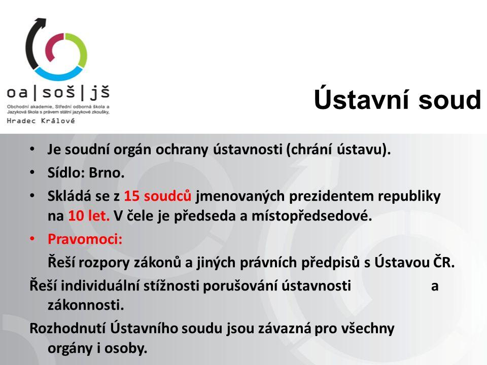 Ústavní soud Je soudní orgán ochrany ústavnosti (chrání ústavu). Sídlo: Brno. Skládá se z 15 soudců jmenovaných prezidentem republiky na 10 let. V čel