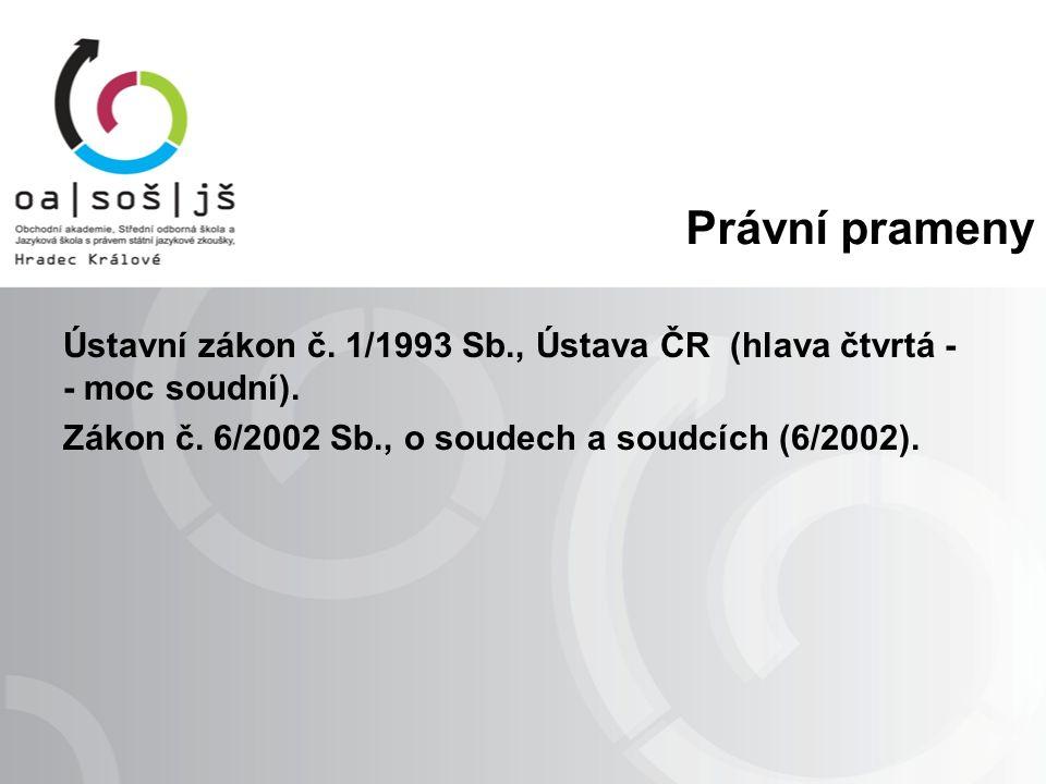 Právní prameny Ústavní zákon č. 1/1993 Sb., Ústava ČR (hlava čtvrtá - - moc soudní). Zákon č. 6/2002 Sb., o soudech a soudcích (6/2002).