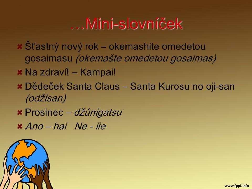 …Mini-slovníček Šťastný nový rok – okemashite omedetou gosaimasu (okemašte omedetou gosaimas) Na zdraví! – Kampai! Dědeček Santa Claus – Santa Kurosu