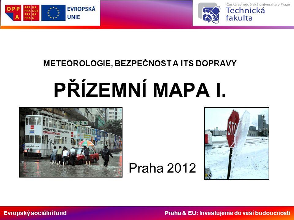Evropský sociální fond Praha & EU: Investujeme do vaší budoucnosti METEOROLOGIE, BEZPEČNOST A ITS DOPRAVY PŘÍZEMNÍ MAPA I. Praha 2012
