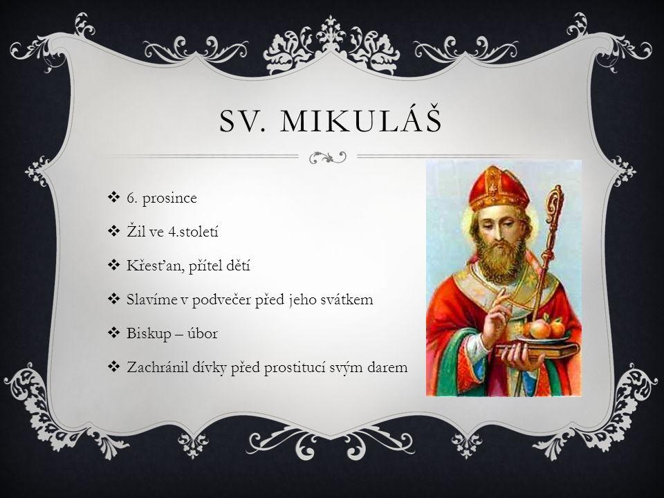 SV. MIKULÁŠ  6. prosince  Žil ve 4.století  Křesťan, přítel dětí  Slavíme v podvečer před jeho svátkem  Biskup – úbor  Zachránil dívky před pros