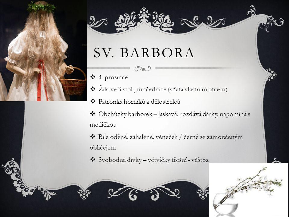 SV. BARBORA  4. prosince  Žila ve 3.stol., mučednice (sťata vlastním otcem)  Patronka horníků a dělostřelců  Obchůzky barborek – laskavá, rozdává