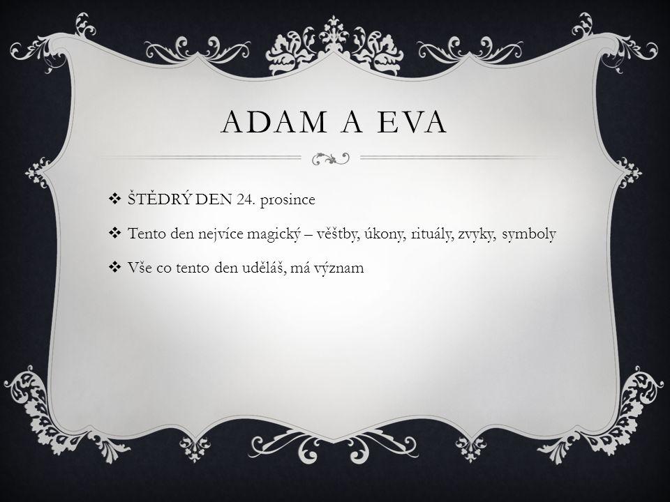 ADAM A EVA  ŠTĚDRÝ DEN 24. prosince  Tento den nejvíce magický – věštby, úkony, rituály, zvyky, symboly  Vše co tento den uděláš, má význam