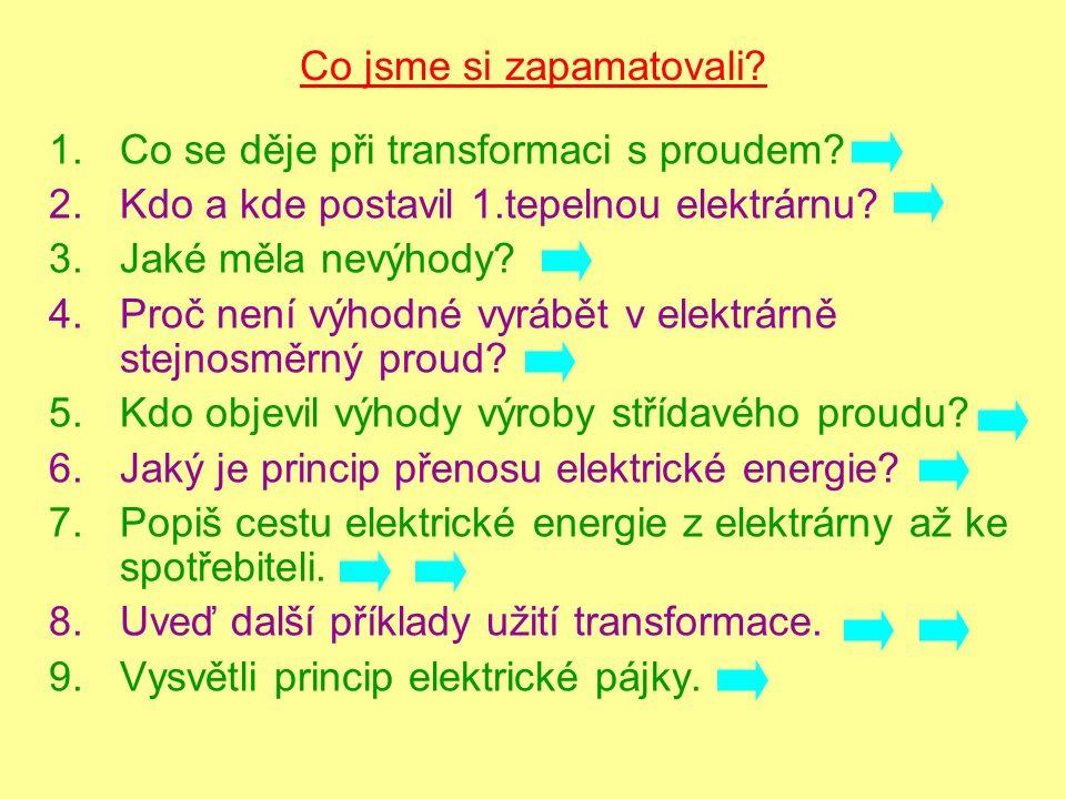 Co jsme si zapamatovali? 1.Co se děje při transformaci s proudem? 2.Kdo a kde postavil 1.tepelnou elektrárnu? 3.Jaké měla nevýhody? 4.Proč není výhodn