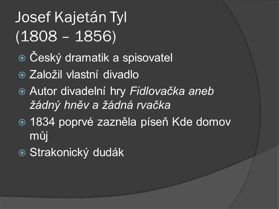 Josef Kajetán Tyl (1808 – 1856)  Český dramatik a spisovatel  Založil vlastní divadlo  Autor divadelní hry Fidlovačka aneb žádný hněv a žádná rvačka  1834 poprvé zazněla píseň Kde domov můj  Strakonický dudák