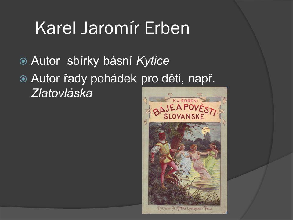 Karel Jaromír Erben  Autor sbírky básní Kytice  Autor řady pohádek pro děti, např. Zlatovláska