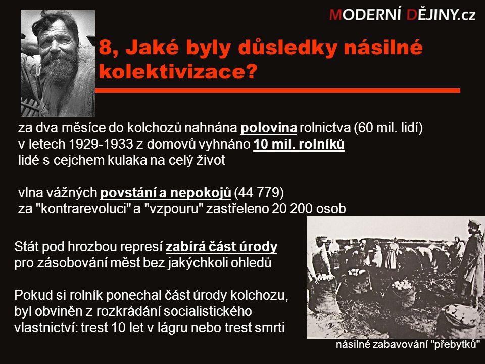 8, Jaké byly důsledky násilné kolektivizace? za dva měsíce do kolchozů nahnána polovina rolnictva (60 mil. lidí) v letech 1929-1933 z domovů vyhnáno 1