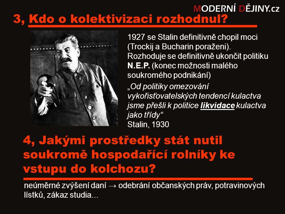 3, Kdo o kolektivizaci rozhodnul? 1927 se Stalin definitivně chopil moci (Trockij a Bucharin poraženi). Rozhoduje se definitivně ukončit politiku N.E.