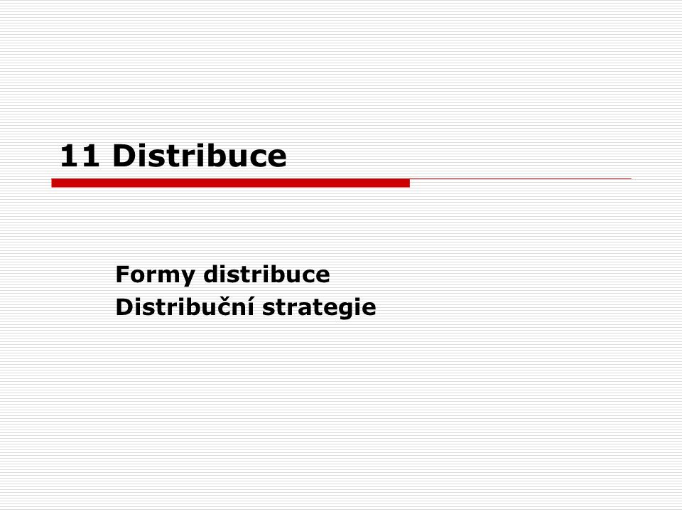 11 Distribuce Formy distribuce Distribuční strategie