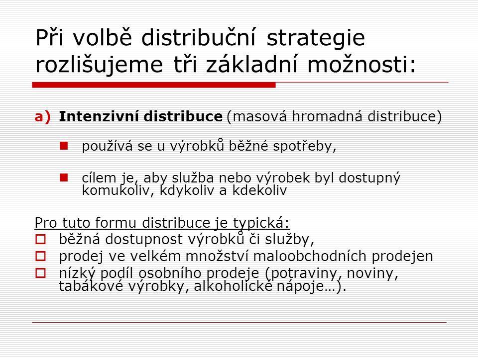 Při volbě distribuční strategie rozlišujeme tři základní možnosti: a)Intenzivní distribuce (masová hromadná distribuce) používá se u výrobků běžné spotřeby, cílem je, aby služba nebo výrobek byl dostupný komukoliv, kdykoliv a kdekoliv Pro tuto formu distribuce je typická:  běžná dostupnost výrobků či služby,  prodej ve velkém množství maloobchodních prodejen  nízký podíl osobního prodeje (potraviny, noviny, tabákové výrobky, alkoholické nápoje…).
