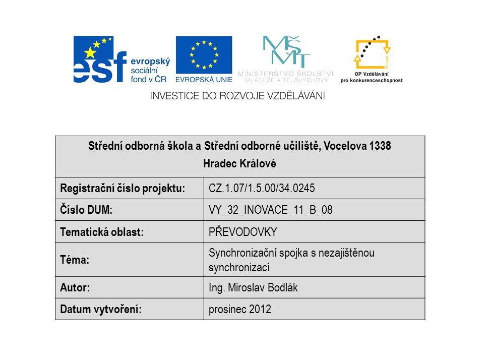 Střední odborná škola a Střední odborné učiliště, Vocelova 1338 Hradec Králové Registrační číslo projektu: CZ.1.07/1.5.00/34.0245 Číslo DUM: VY_32_INOVACE_11_B_08 Tematická oblast: PŘEVODOVKY Téma: Synchronizační spojka s nezajištěnou synchronizací Autor: Ing.