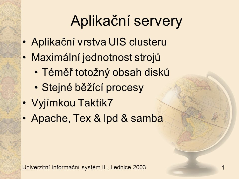 1 Univerzitní informační systém II., Lednice 2003 Aplikační servery - rsync Zdroj dat je jaktík1 Rsync syncuje obsah disků na všech strojích pomocí rsync Vyjímky v /etc/exclude /root/sync-vse V noci automatická synchronizace Problém při upgradu jádra, glibc, sshd