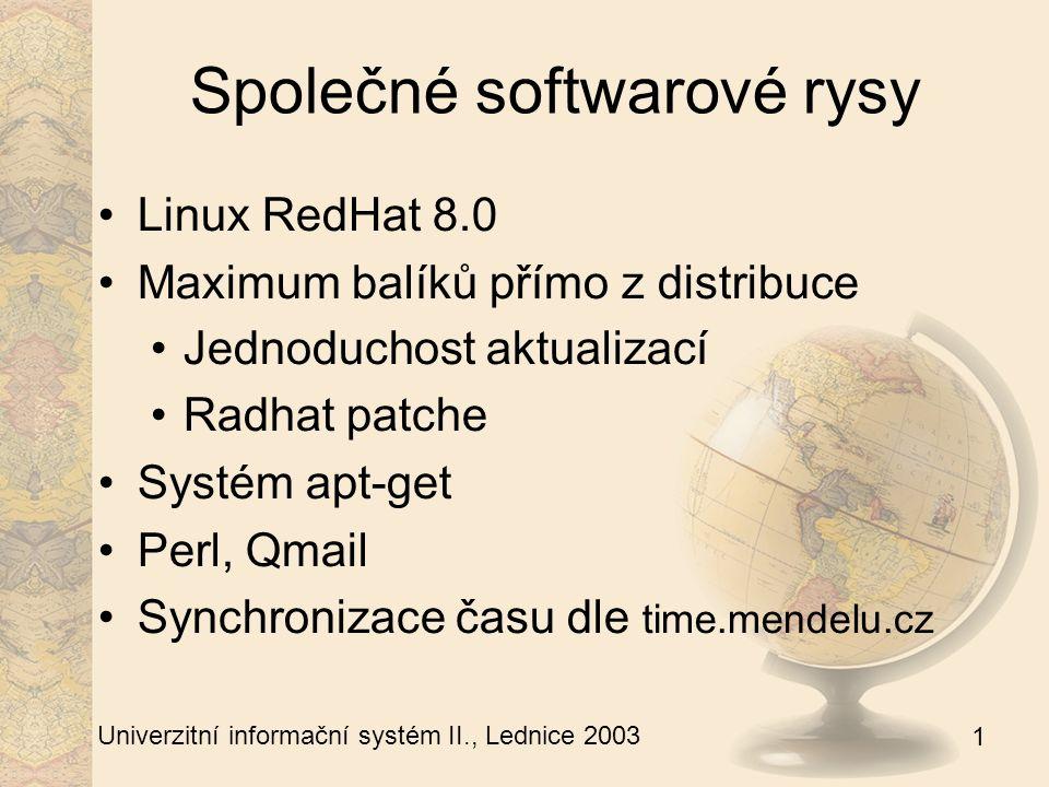 1 Univerzitní informační systém II., Lednice 2003 Bručoun - firewall 3 sítě – 10.1.0.0/24, 10.1.1.0/24, 195.178.72.128/28 Všechny veřejné IP končí zde Filtrování dalšího provozu NAT hlidac.sh – přepínání na záložní linku dhcp pro vlan1 DNS cache a server pro in.is.mendelu.cz